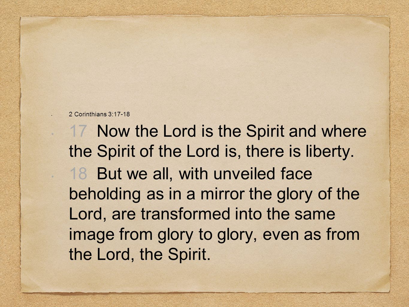 2 Corinthians 3:17-18 17 Now the Lord is the Spirit and where the Spirit of the Lord is, there is liberty. 18 But we all, with unveiled face beholding