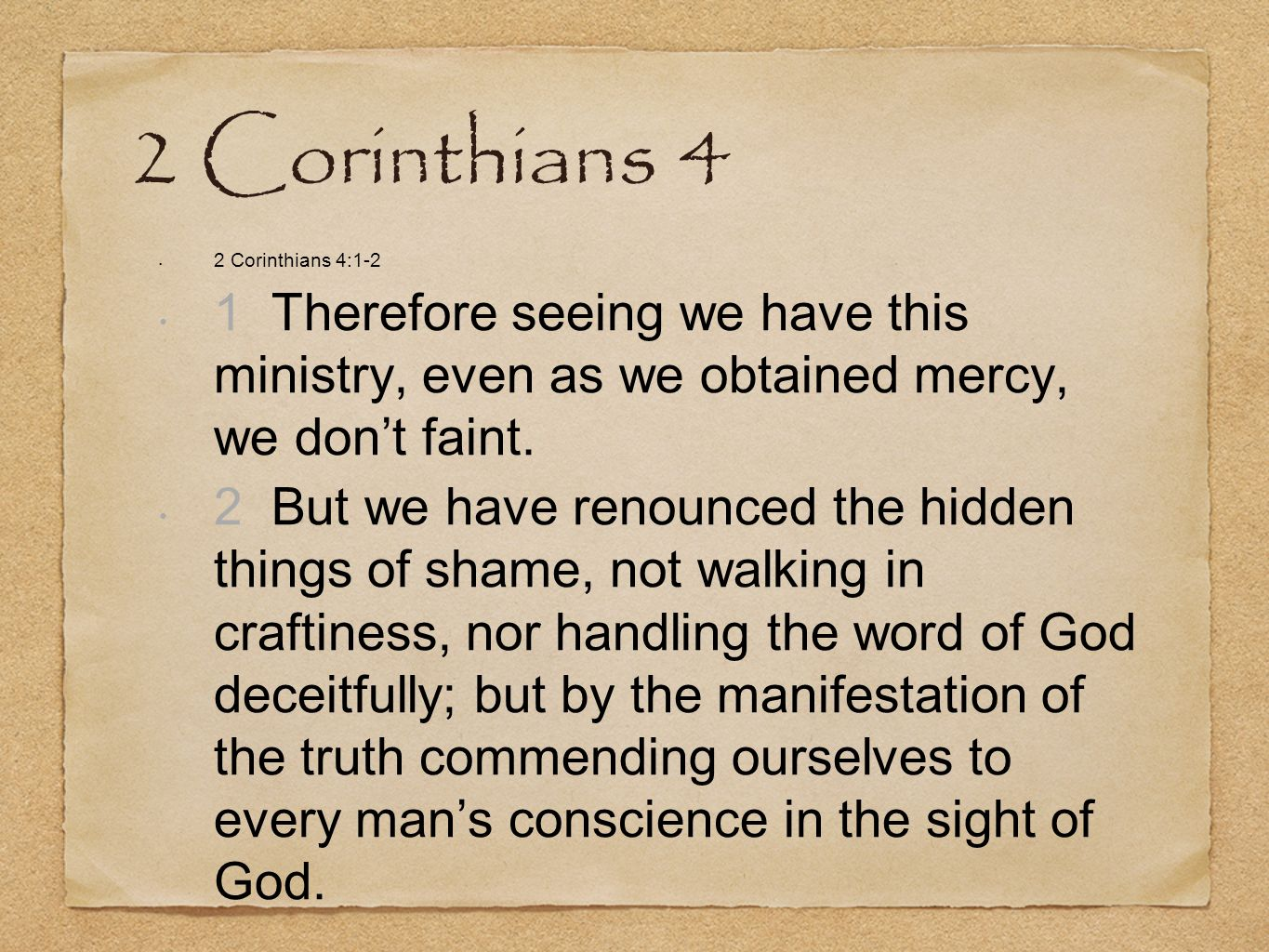 2 Corinthians 4 2 Corinthians 4:1-2 1 Therefore seeing we have this ministry, even as we obtained mercy, we dont faint. 2 But we have renounced the hi