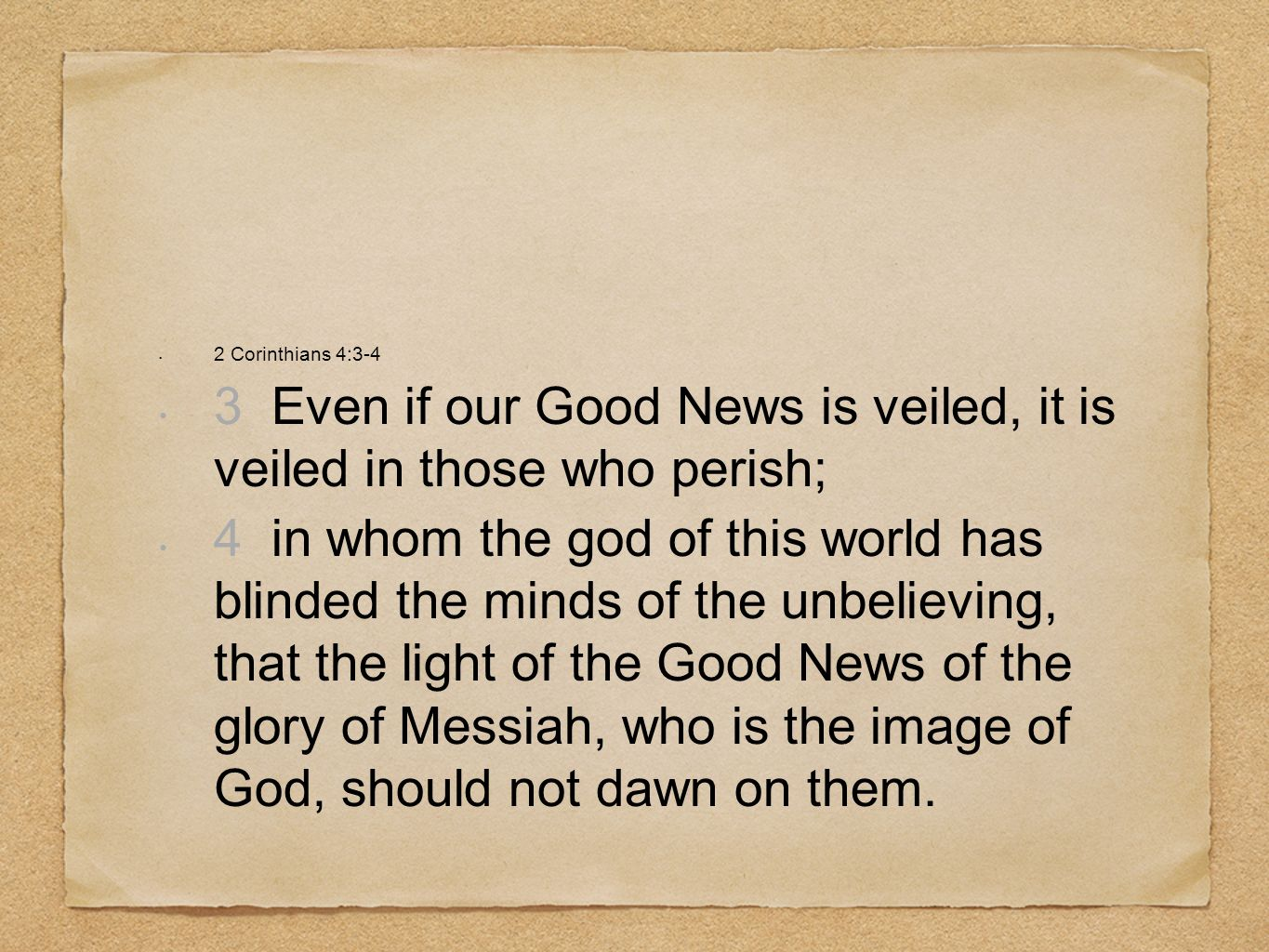 2 Corinthians 4:3-4 3 Even if our Good News is veiled, it is veiled in those who perish; 4 in whom the god of this world has blinded the minds of the unbelieving, that the light of the Good News of the glory of Messiah, who is the image of God, should not dawn on them.