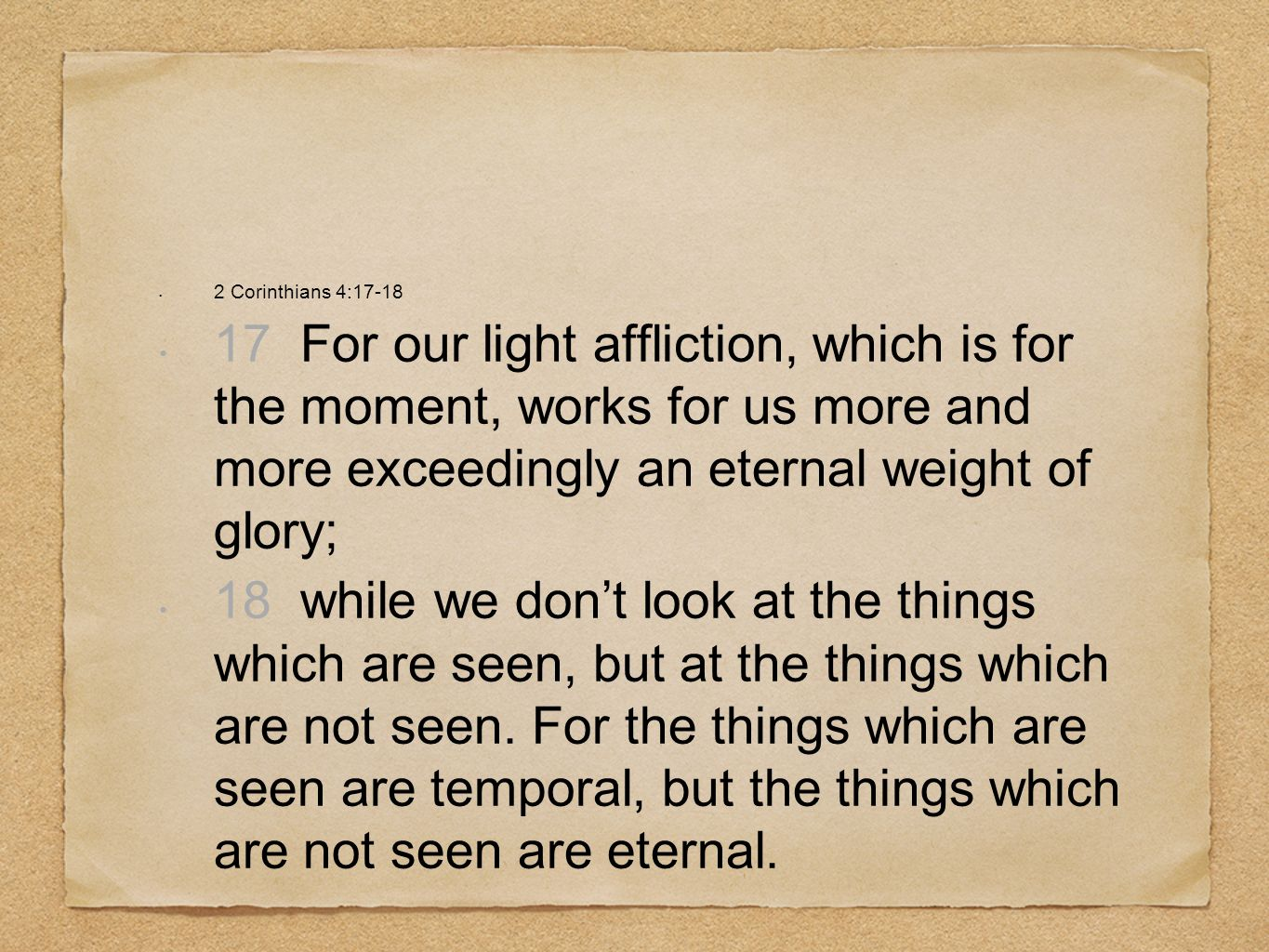 2 Corinthians 4:17-18 17 For our light affliction, which is for the moment, works for us more and more exceedingly an eternal weight of glory; 18 whil