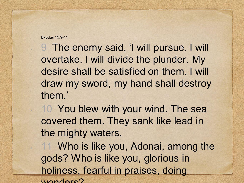 Exodus 15:9-11 9 The enemy said, I will pursue.I will overtake.