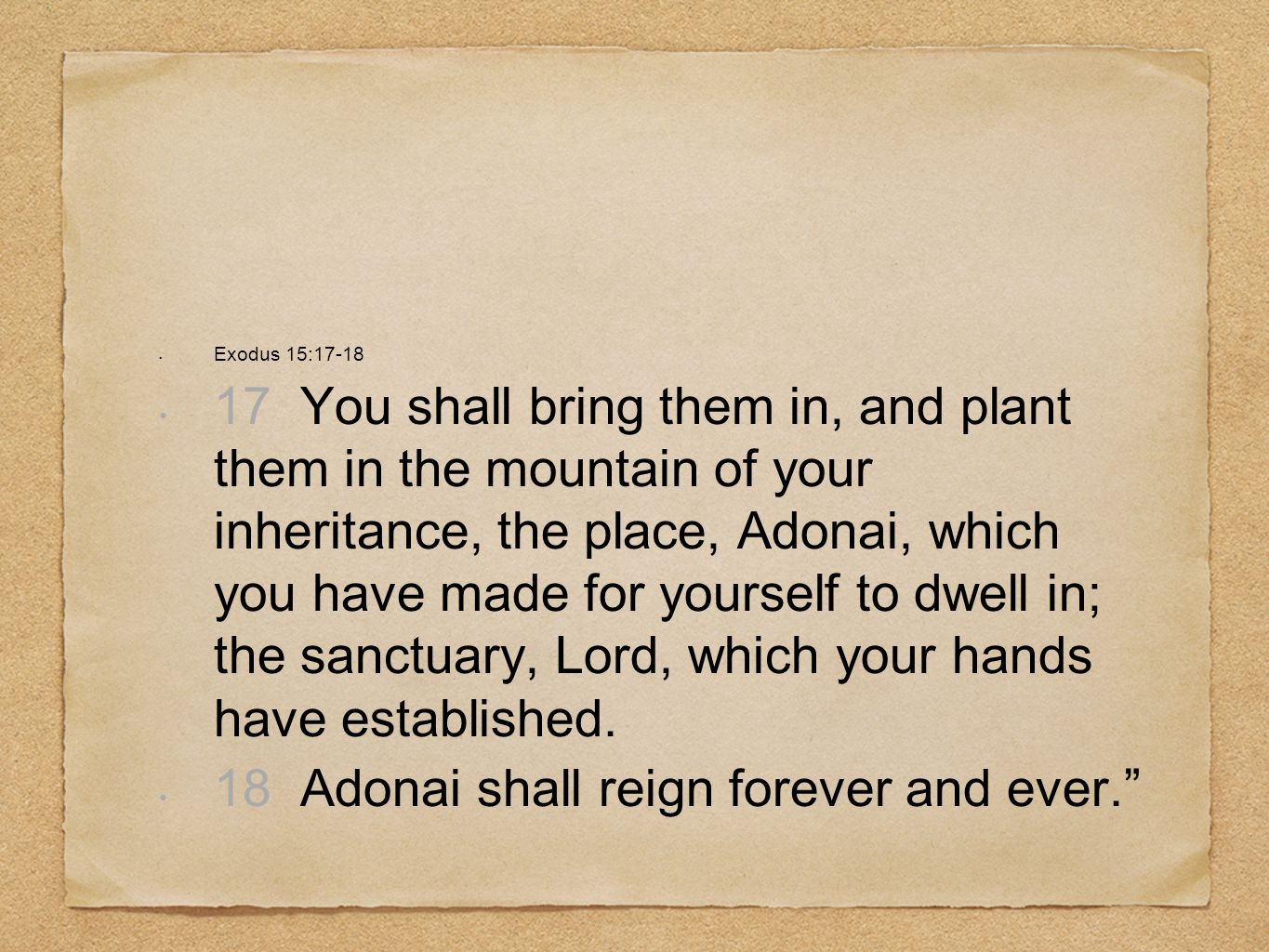 Exodus 15:17-18 17 You shall bring them in, and plant them in the mountain of your inheritance, the place, Adonai, which you have made for yourself to