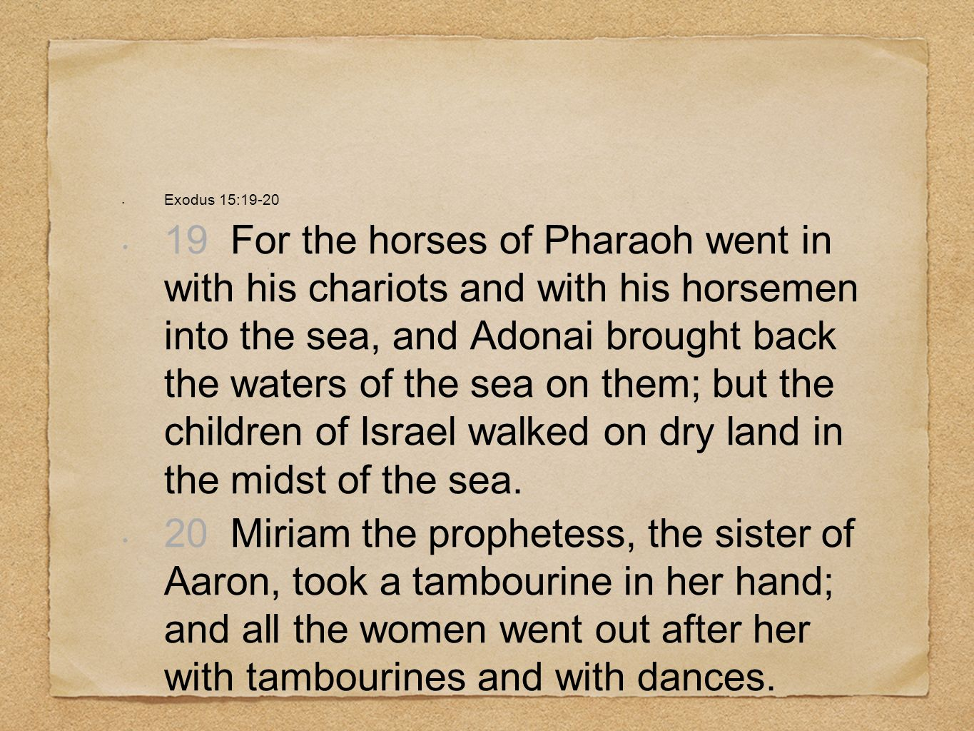 Exodus 15:19-20 19 For the horses of Pharaoh went in with his chariots and with his horsemen into the sea, and Adonai brought back the waters of the s