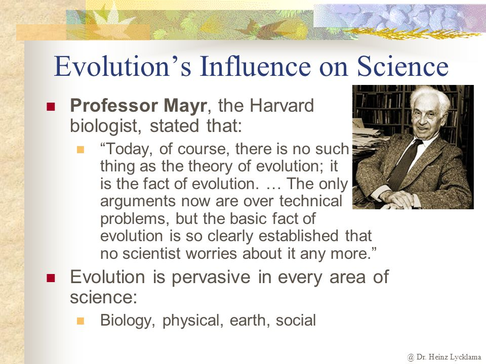 @ Dr. Heinz Lycklama The Influence of Evolution - 3 E volution is imposed on every area of our lives Church, theistic evolution, culture Morally, soci