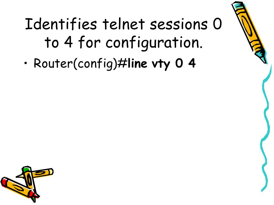 Identifies telnet sessions 0 to 4 for configuration. Router(config)#line vty 0 4
