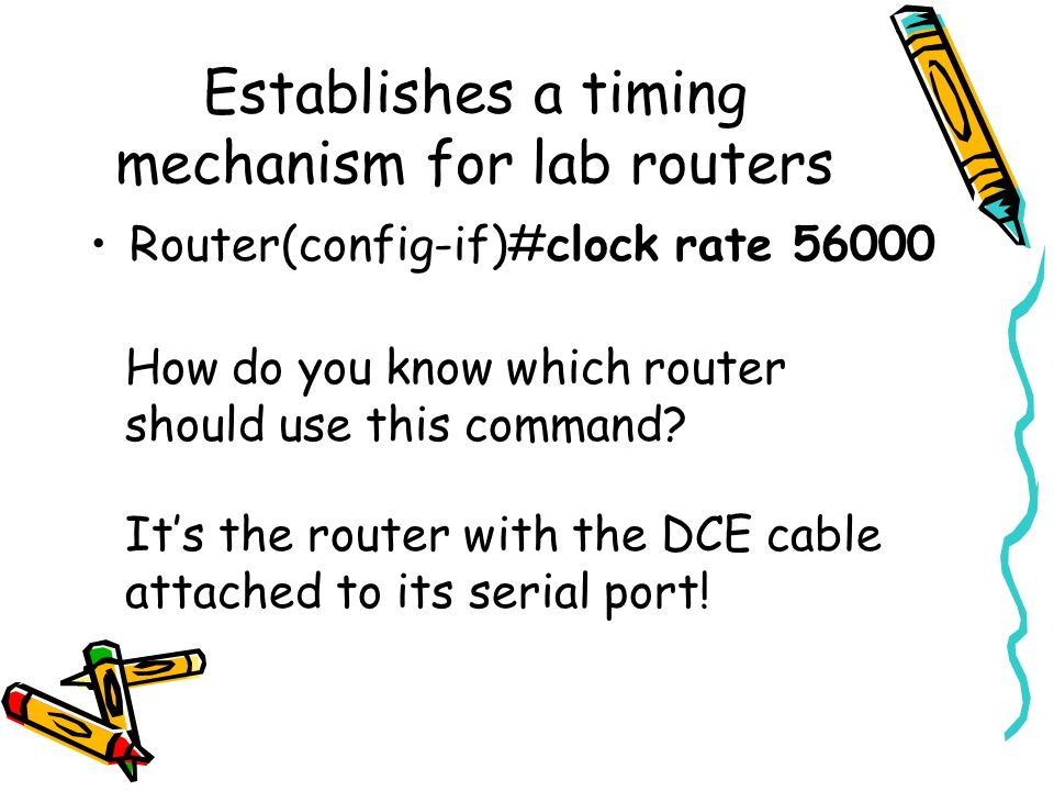 Establishes a timing mechanism for lab routers Router(config-if)#clock rate 56000 How do you know which router should use this command? Its the router