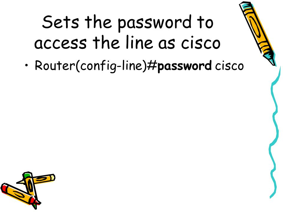 Sets the password to access the line as cisco Router(config-line)#password cisco