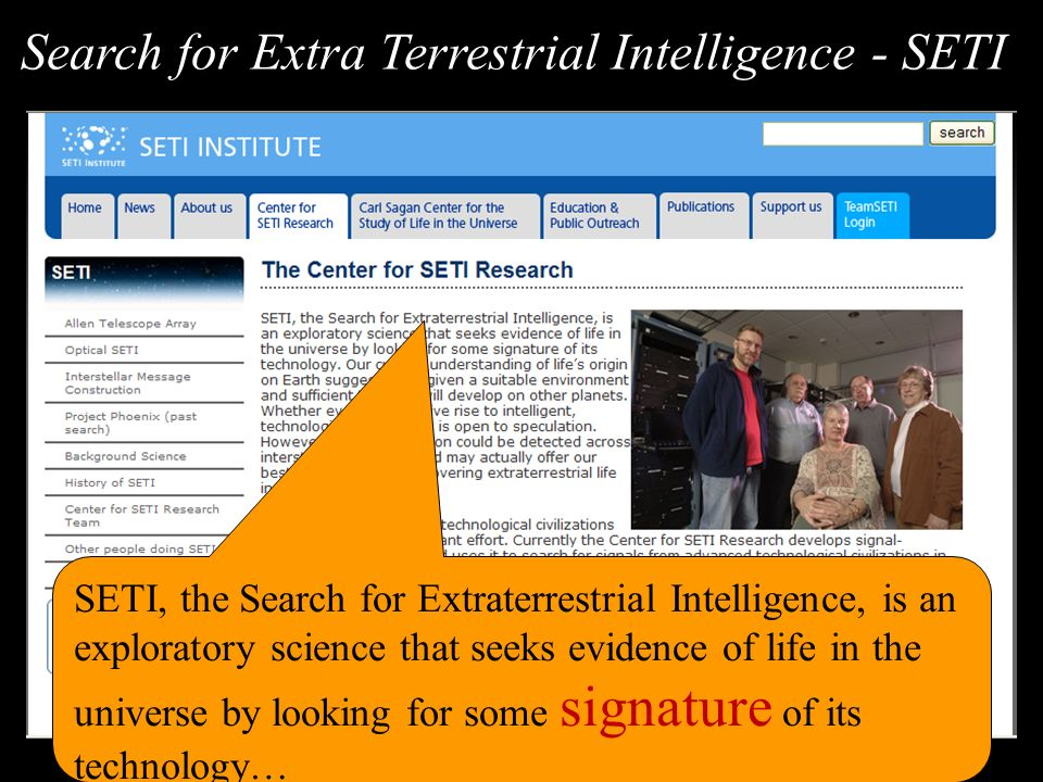 SETI, the Search for Extraterrestrial Intelligence, is an exploratory science that seeks evidence of life in the universe by looking for some signature of its technology… Search for Extra Terrestrial Intelligence - SETI