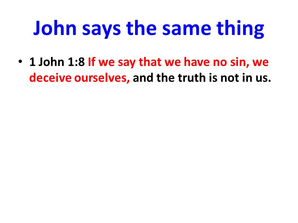 John says the same thing 1 John 1:8 If we say that we have no sin, we deceive ourselves, and the truth is not in us.