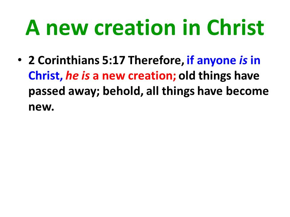 A new creation in Christ 2 Corinthians 5:17 Therefore, if anyone is in Christ, he is a new creation; old things have passed away; behold, all things h