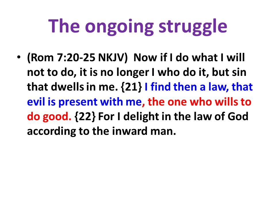 The ongoing struggle (Rom 7:20-25 NKJV) Now if I do what I will not to do, it is no longer I who do it, but sin that dwells in me. {21} I find then a