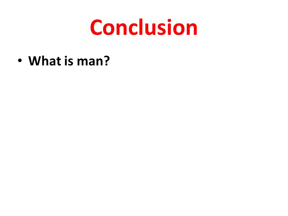 Conclusion What is man?