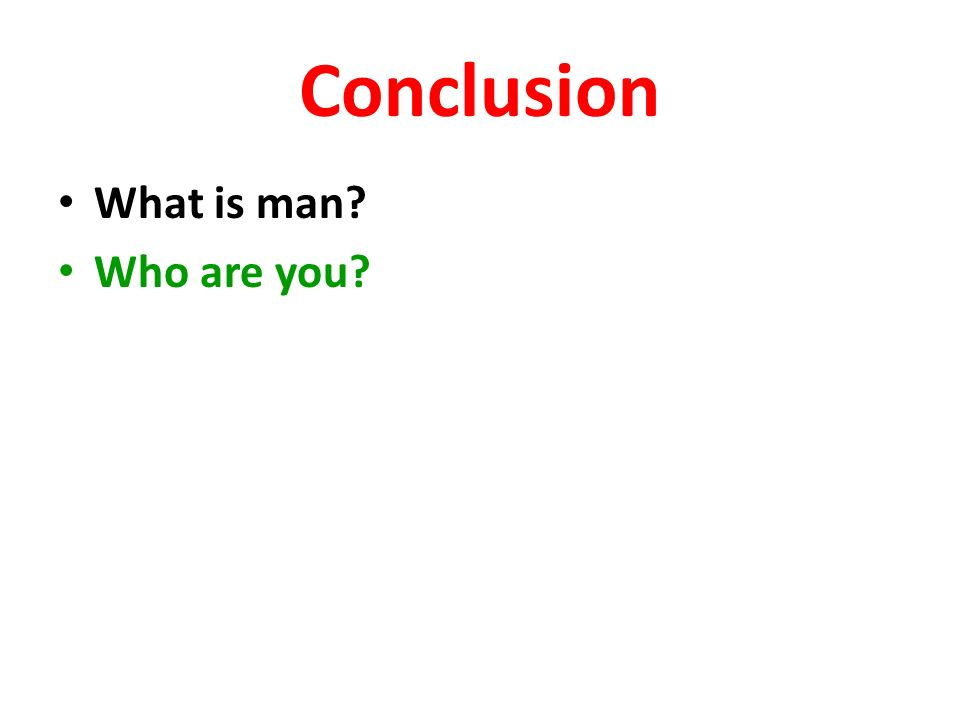 Conclusion What is man? Who are you?
