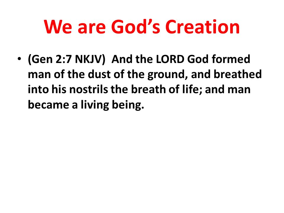 We are Gods Creation (Gen 2:7 NKJV) And the LORD God formed man of the dust of the ground, and breathed into his nostrils the breath of life; and man