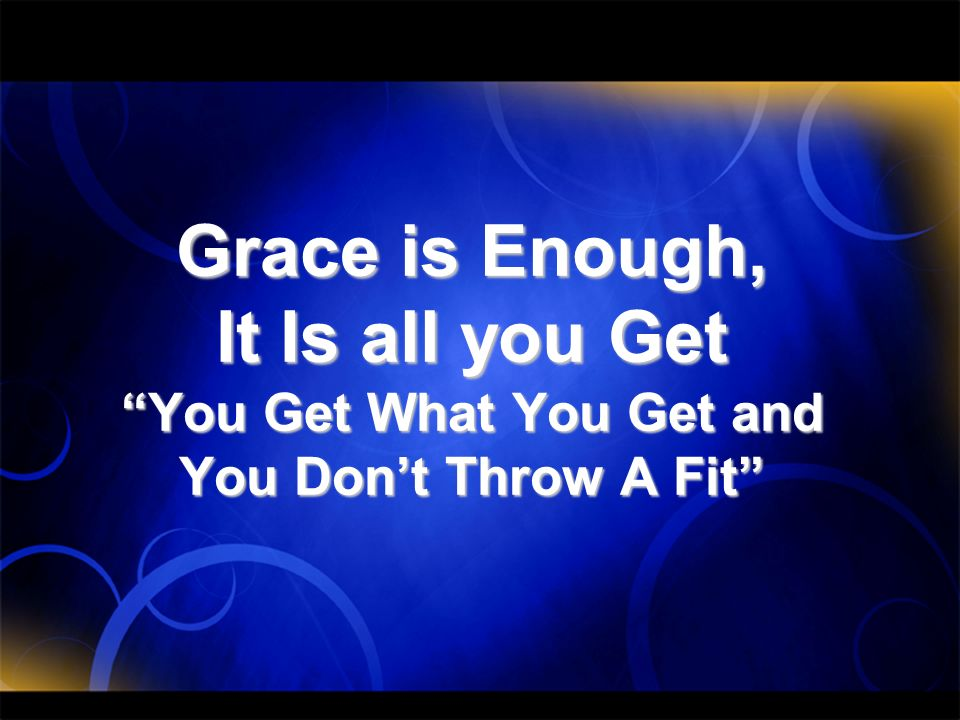 Grace is Enough, It Is all you Get You Get What You Get and You Dont Throw A Fit