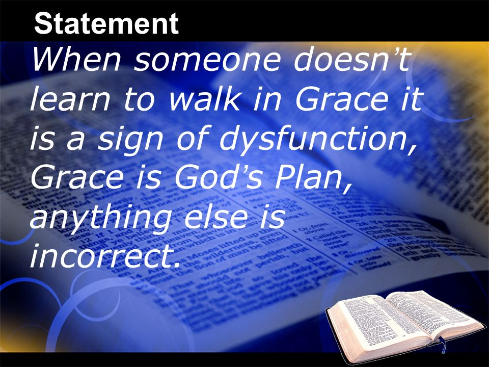 Statement When someone doesn t learn to walk in Grace it is a sign of dysfunction, Grace is God s Plan, anything else is incorrect.