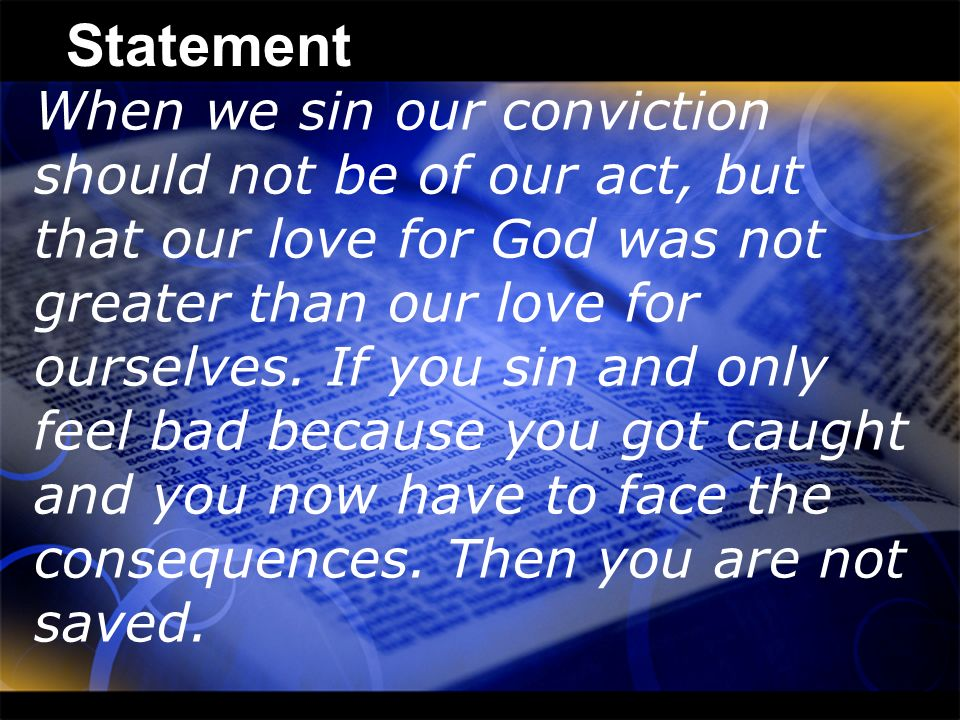 Statement When we sin our conviction should not be of our act, but that our love for God was not greater than our love for ourselves. If you sin and o