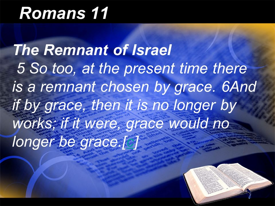 Romans 11 The Remnant of Israel 5 So too, at the present time there is a remnant chosen by grace. 6And if by grace, then it is no longer by works; if