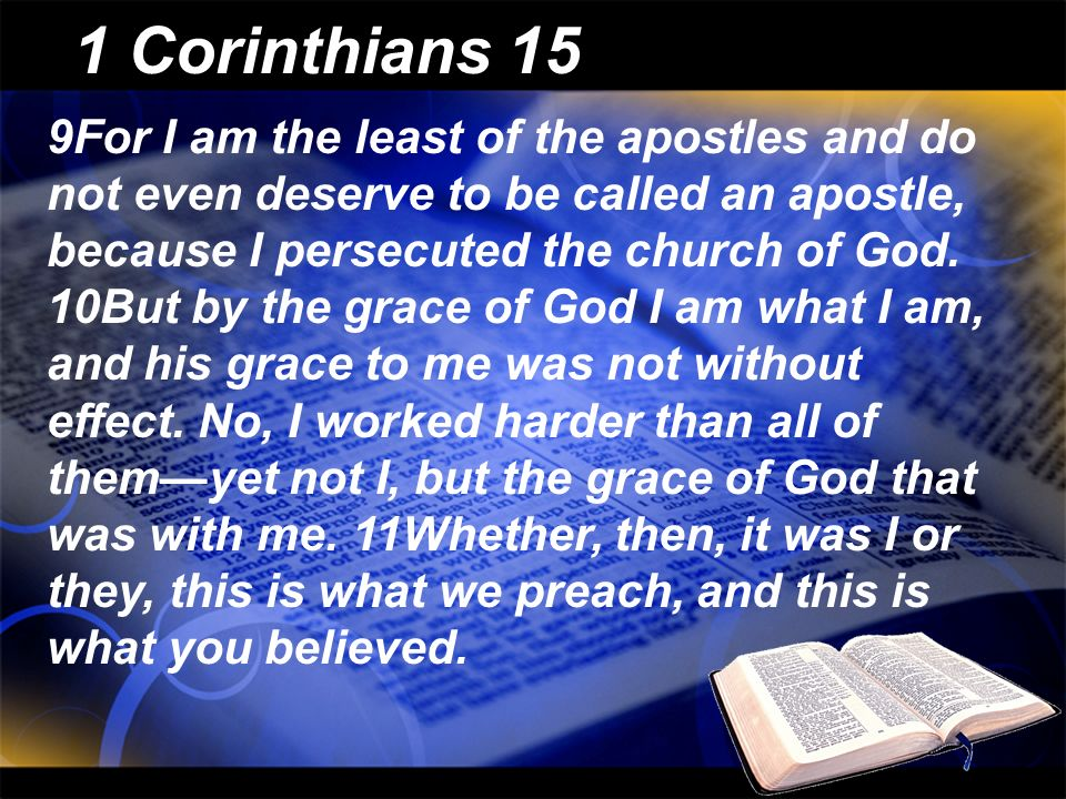 1 Corinthians 15 9For I am the least of the apostles and do not even deserve to be called an apostle, because I persecuted the church of God. 10But by