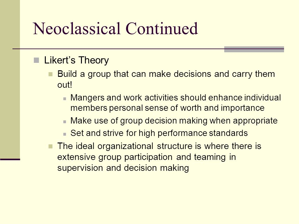 Neoclassical Continued Likerts Theory Build a group that can make decisions and carry them out! Mangers and work activities should enhance individual