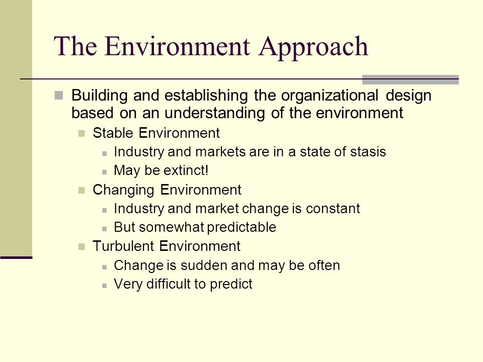The Environment Approach Building and establishing the organizational design based on an understanding of the environment Stable Environment Industry