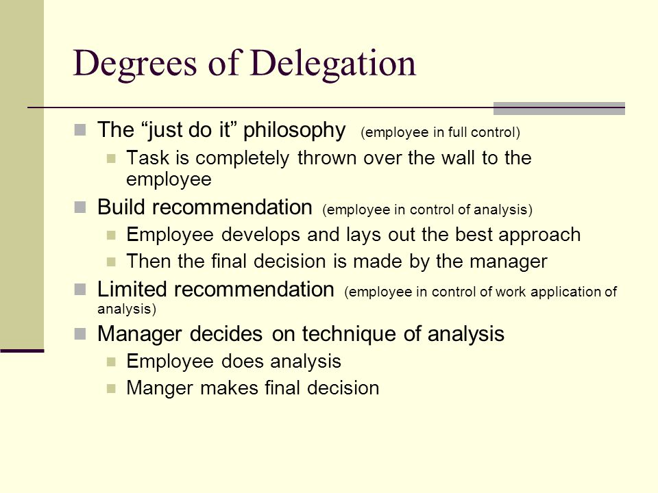 Degrees of Delegation The just do it philosophy (employee in full control) Task is completely thrown over the wall to the employee Build recommendation (employee in control of analysis) Employee develops and lays out the best approach Then the final decision is made by the manager Limited recommendation (employee in control of work application of analysis) Manager decides on technique of analysis Employee does analysis Manger makes final decision