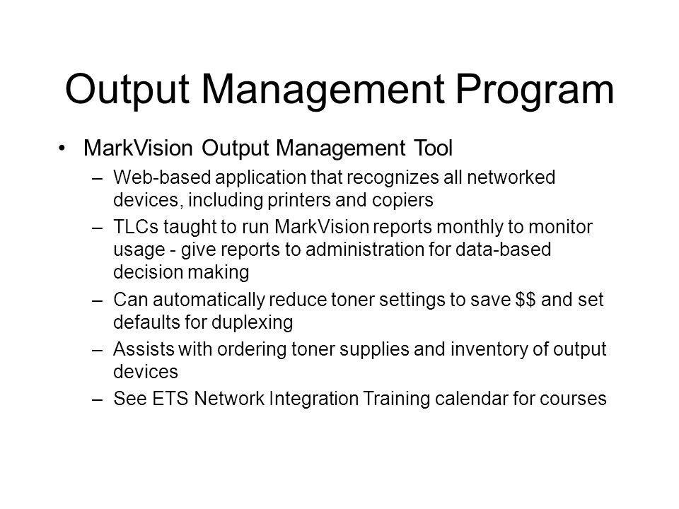 Output Management Program MarkVision Output Management Tool –Web-based application that recognizes all networked devices, including printers and copiers –TLCs taught to run MarkVision reports monthly to monitor usage - give reports to administration for data-based decision making –Can automatically reduce toner settings to save $$ and set defaults for duplexing –Assists with ordering toner supplies and inventory of output devices –See ETS Network Integration Training calendar for courses