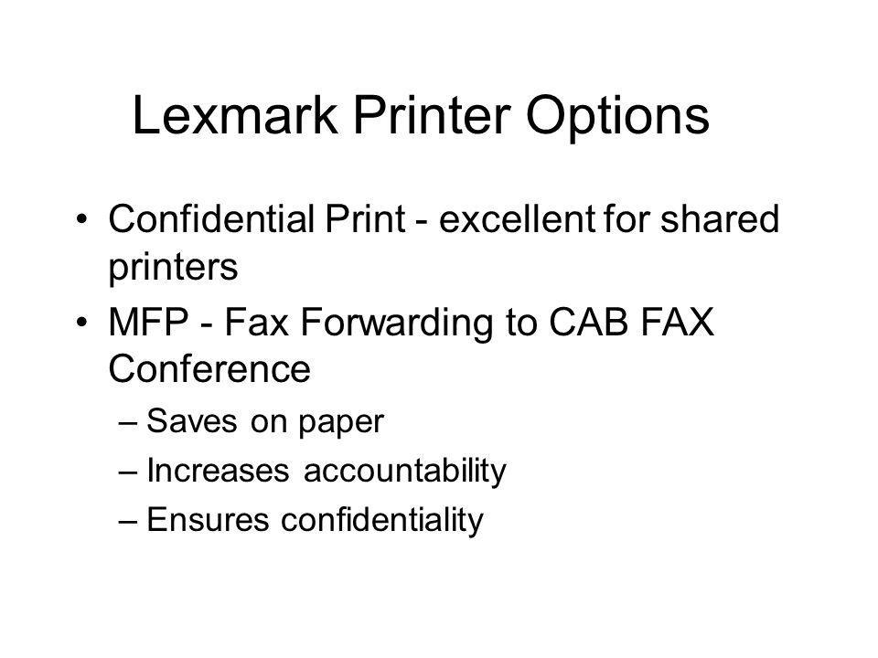 Lexmark Printer Options Confidential Print - excellent for shared printers MFP - Fax Forwarding to CAB FAX Conference –Saves on paper –Increases accountability –Ensures confidentiality