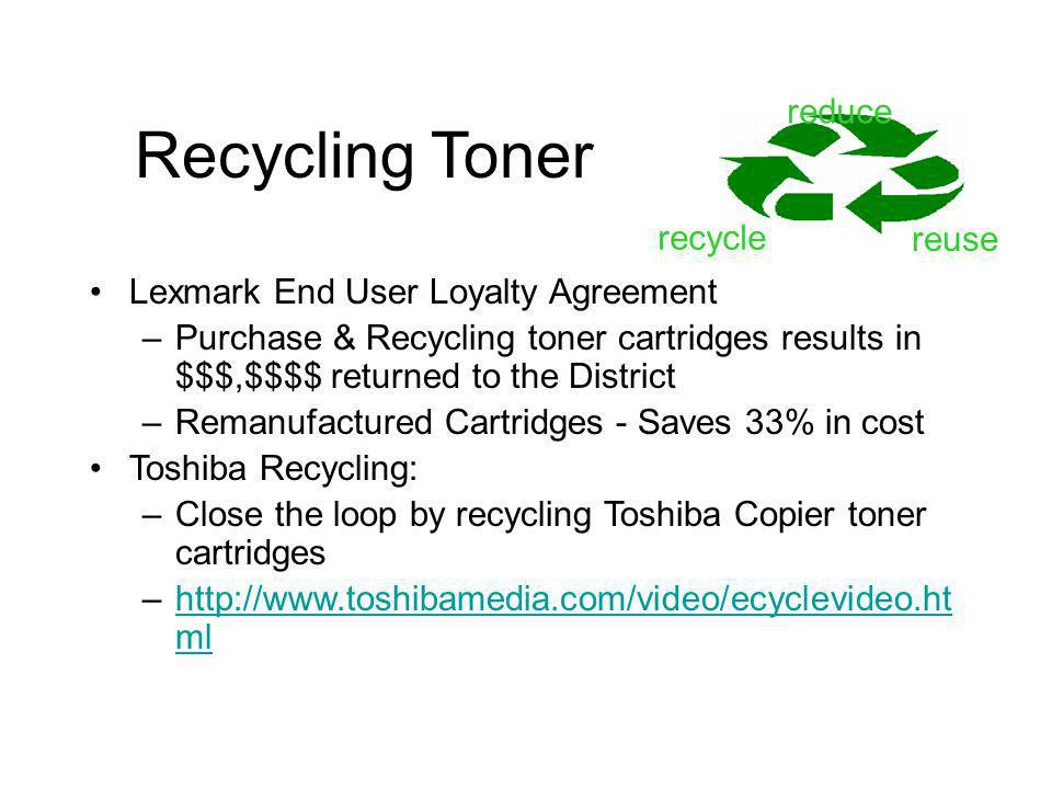 Recycling Toner Lexmark End User Loyalty Agreement –Purchase & Recycling toner cartridges results in $$$,$$$$ returned to the District –Remanufactured Cartridges - Saves 33% in cost Toshiba Recycling: –Close the loop by recycling Toshiba Copier toner cartridges –http://www.toshibamedia.com/video/ecyclevideo.ht mlhttp://www.toshibamedia.com/video/ecyclevideo.ht ml reduce reuse recycle