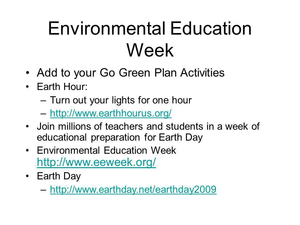 Environmental Education Week Add to your Go Green Plan Activities Earth Hour: –Turn out your lights for one hour –http://www.earthhourus.org/http://www.earthhourus.org/ Join millions of teachers and students in a week of educational preparation for Earth Day Environmental Education Week http://www.eeweek.org/ http://www.eeweek.org/ Earth Day –http://www.earthday.net/earthday2009http://www.earthday.net/earthday2009