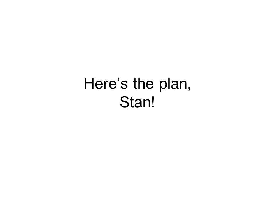 Heres the plan, Stan!