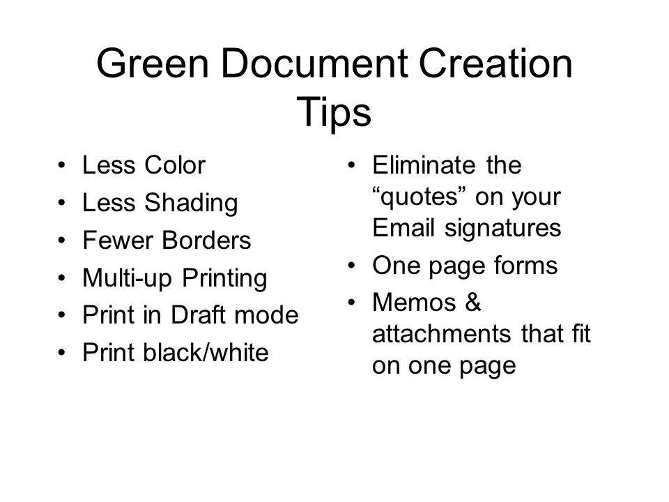 Green Document Creation Tips Less Color Less Shading Fewer Borders Multi-up Printing Print in Draft mode Print black/white Eliminate the quotes on your Email signatures One page forms Memos & attachments that fit on one page