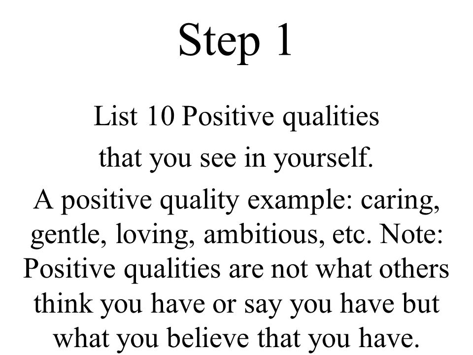 Step 1 List 10 Positive qualities that you see in yourself. A positive quality example: caring, gentle, loving, ambitious, etc. Note: Positive qualiti