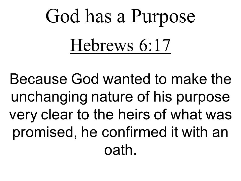 God has a Purpose Hebrews 6:17 Because God wanted to make the unchanging nature of his purpose very clear to the heirs of what was promised, he confir