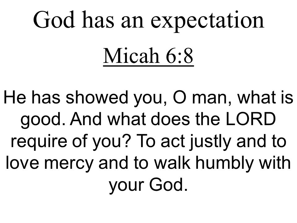 God has an expectation Micah 6:8 He has showed you, O man, what is good. And what does the LORD require of you? To act justly and to love mercy and to