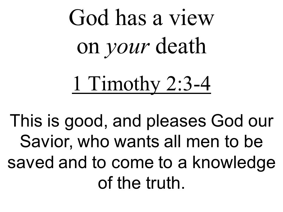 God has a view on your death 1 Timothy 2:3-4 This is good, and pleases God our Savior, who wants all men to be saved and to come to a knowledge of the