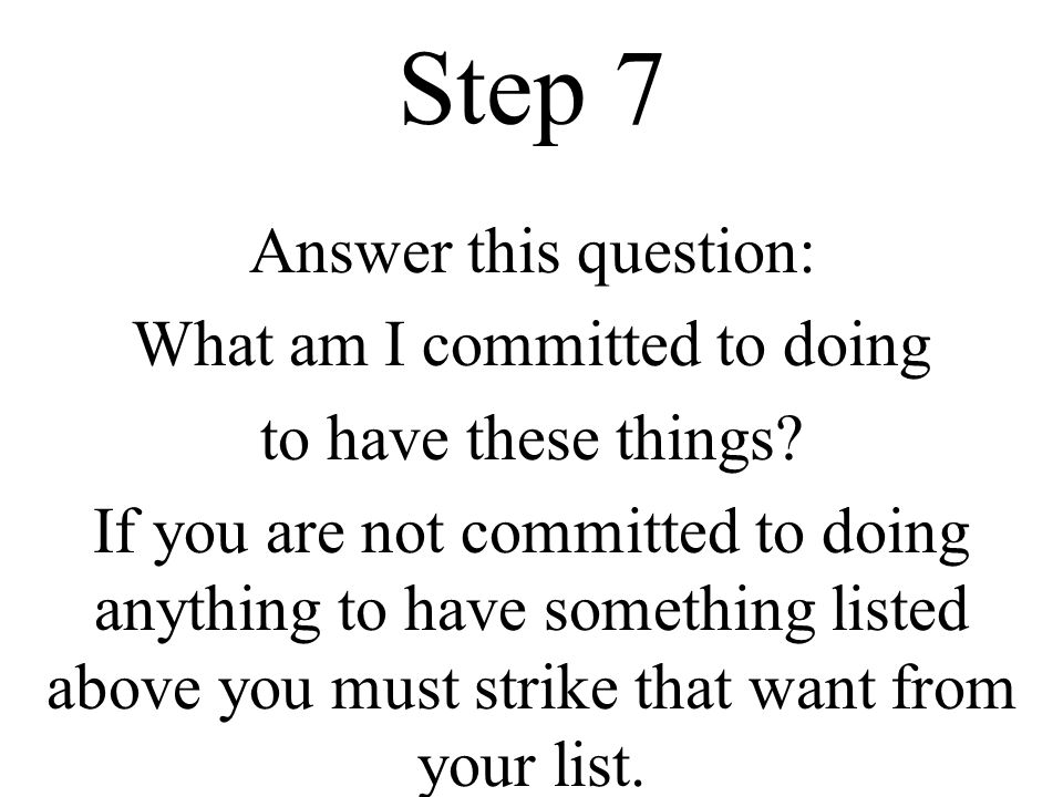Step 7 Answer this question: What am I committed to doing to have these things? If you are not committed to doing anything to have something listed ab