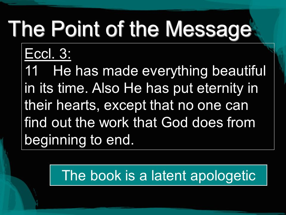 The Point of the Message Eccl. 3: 11 He has made everything beautiful in its time. Also He has put eternity in their hearts, except that no one can fi