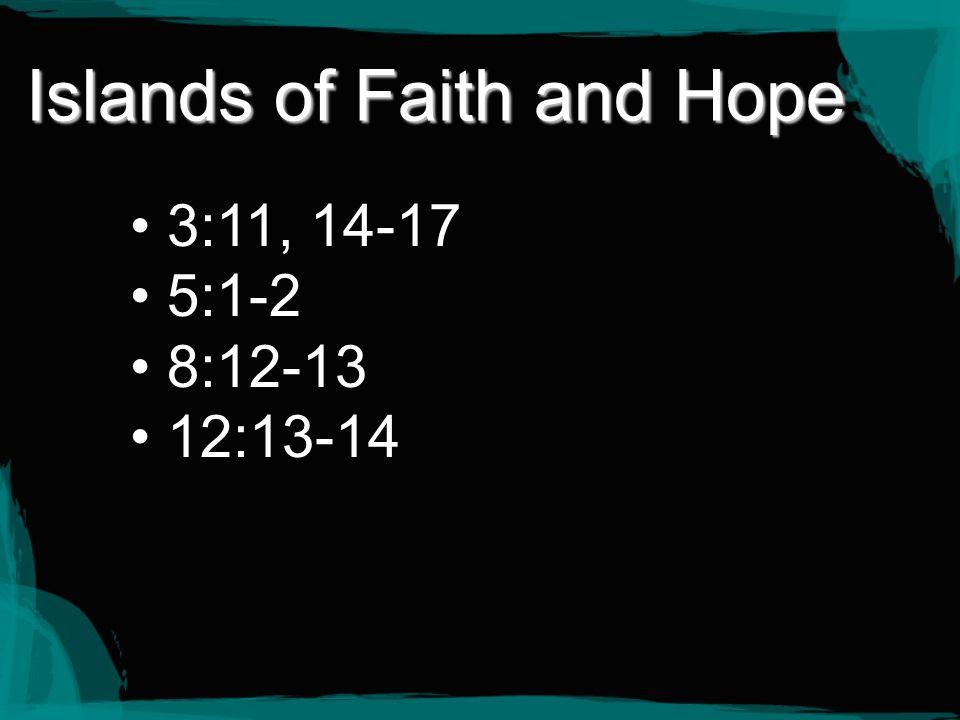Islands of Faith and Hope 3:11, 14-17 5:1-2 8:12-13 12:13-14