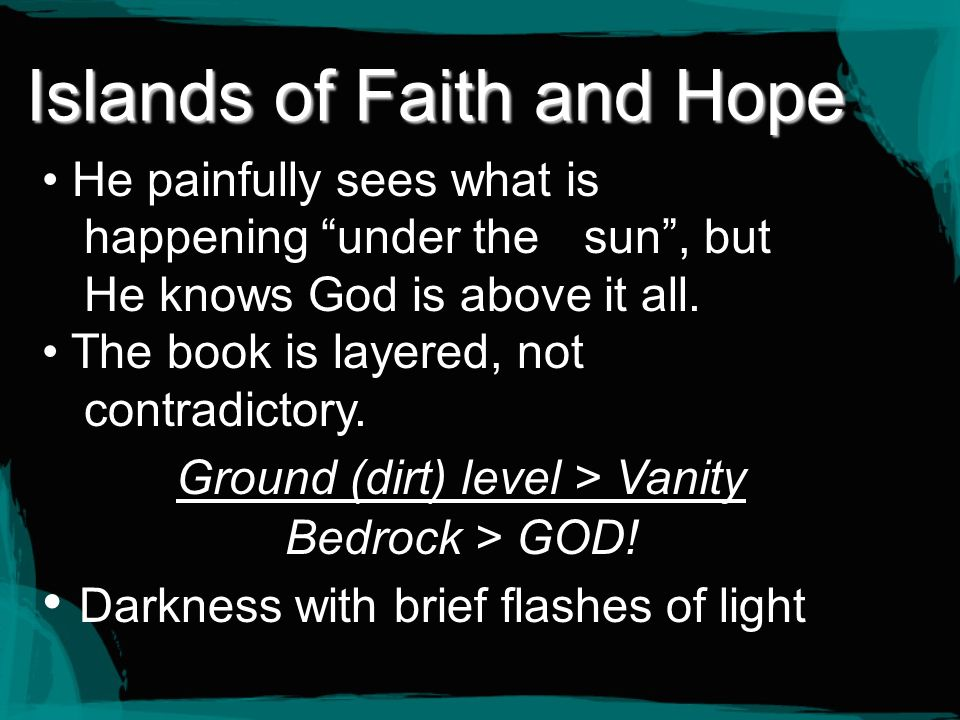 Islands of Faith and Hope He painfully sees what is happening under the sun, but He knows God is above it all. The book is layered, not contradictory.
