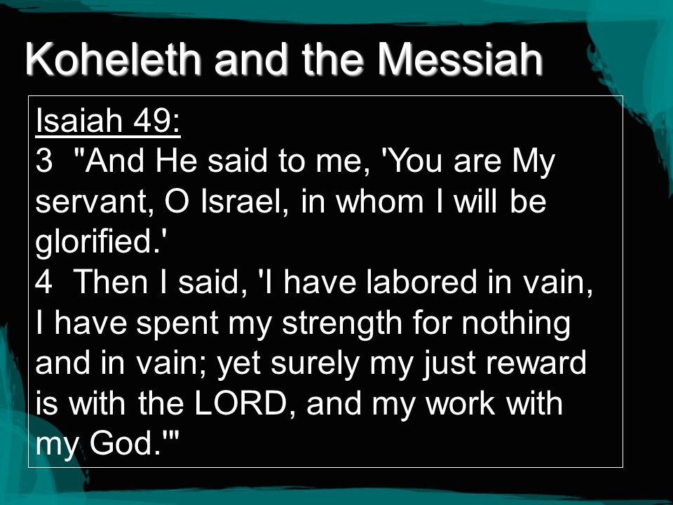 Koheleth and the Messiah Isaiah 49: 3