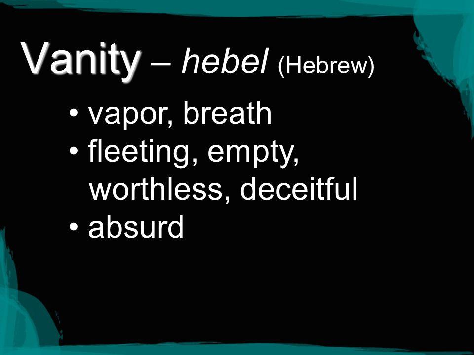 Vanity Vanity – hebel (Hebrew) vapor, breath fleeting, empty, worthless, deceitful absurd