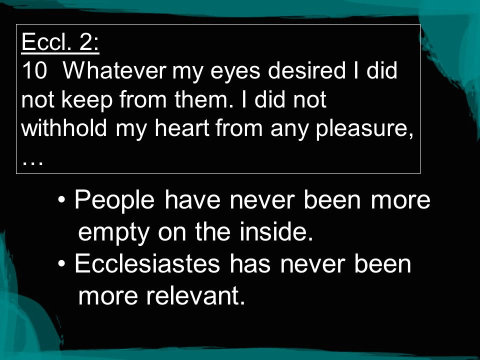 Eccl. 2: 10Whatever my eyes desired I did not keep from them. I did not withhold my heart from any pleasure, … People have never been more empty on th