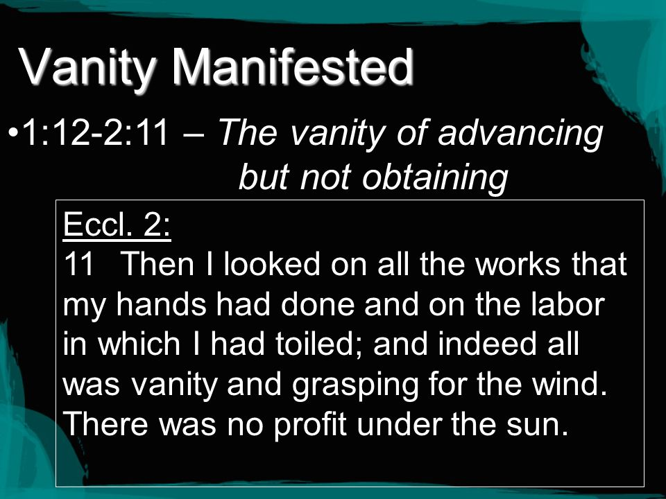 Vanity Manifested 1:12-2:11 – The vanity of advancing but not obtaining Eccl. 2: 11Then I looked on all the works that my hands had done and on the la