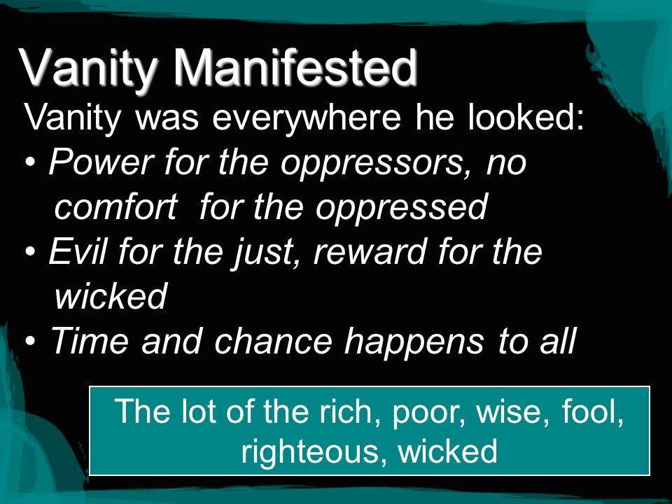 Vanity Manifested Vanity was everywhere he looked: Power for the oppressors, no comfort for the oppressed Evil for the just, reward for the wicked Tim