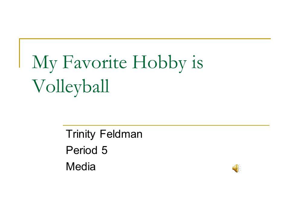 My Favorite Hobby is Volleyball Trinity Feldman Period 5 Media
