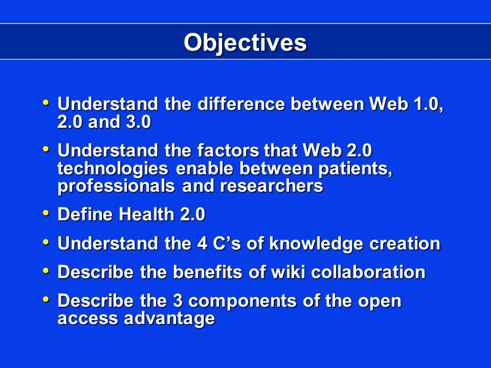 Objectives Understand the difference between Web 1.0, 2.0 and 3.0 Understand the difference between Web 1.0, 2.0 and 3.0 Understand the factors that Web 2.0 technologies enable between patients, professionals and researchers Understand the factors that Web 2.0 technologies enable between patients, professionals and researchers Define Health 2.0 Define Health 2.0 Understand the 4 Cs of knowledge creation Understand the 4 Cs of knowledge creation Describe the benefits of wiki collaboration Describe the benefits of wiki collaboration Describe the 3 components of the open access advantage Describe the 3 components of the open access advantage