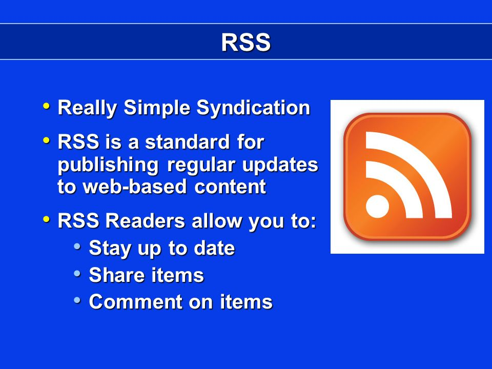 RSS Really Simple Syndication Really Simple Syndication RSS is a standard for publishing regular updates to web-based content RSS is a standard for publishing regular updates to web-based content RSS Readers allow you to: RSS Readers allow you to: Stay up to date Stay up to date Share items Share items Comment on items Comment on items