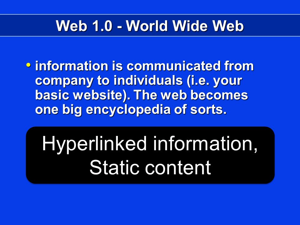 Web 1.0 - World Wide Web information is communicated from company to individuals (i.e.