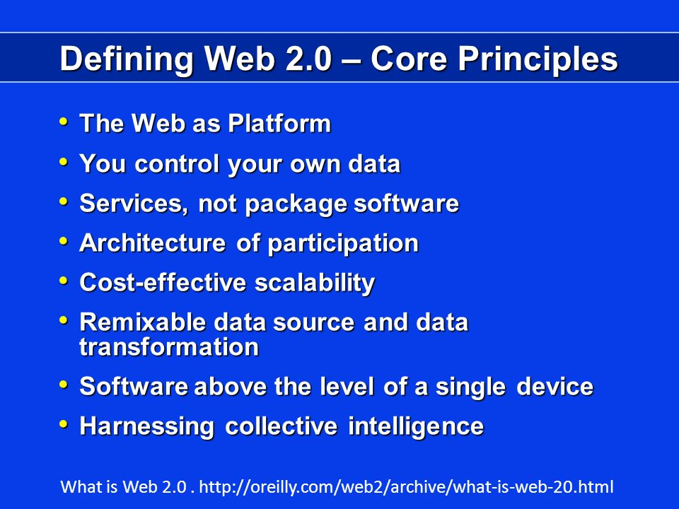 Defining Web 2.0 – Core Principles The Web as Platform The Web as Platform You control your own data You control your own data Services, not package software Services, not package software Architecture of participation Architecture of participation Cost-effective scalability Cost-effective scalability Remixable data source and data transformation Remixable data source and data transformation Software above the level of a single device Software above the level of a single device Harnessing collective intelligence Harnessing collective intelligence What is Web 2.0.